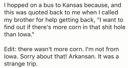 """Text - I hopped on a bus to Kansas because, and this was quoted back to me when I called my brother for help getting back, """"I want to find out if there's more corn in that shit hole than lowa."""" Edit: there wasn't more corn. I'm not from lowa. Sorry about that! Arkansan. It was a strange trip"""