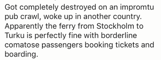 Text - Got completely destroyed on an impromtu pub crawl, woke up in another country. Apparently the ferry from Stockholm to Turku is perfectly fine with borderline comatose passengers booking tickets and boarding
