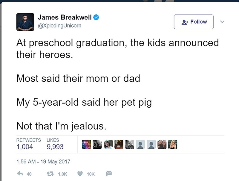 Text - James Breakwell Follow @XplodingUnicorn At preschool graduation, the kids announced their heroes. Most said their mom or dad My 5-year-old said her pet pig Not that I'm jealous. RETWEETS LIKES 1,004 9,993 1:56 AM-19 May 2017 40 1.0K 10K