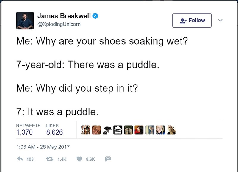 Text - James Breakwell Follow @XplodingUnicorn Me: Why are your shoes soaking wet? 7-year-old: There was a puddle Me: Why did you step in it? 7: It was a puddle. RETWEETS LIKES 8,626 1,370 1:03 AM 26 May 2017 103 1.4K 8.6K