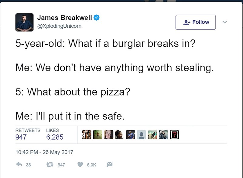 Text - James Breakwell OFollow @XplodingUnicorn 5-year-old: What if a burglar breaks in? Me: We don't have anything worth stealing. 5: What about the pizza? Me: I'll put it in the safe. RETWEETS LIKES 947 6,285 10:42 PM - 26 May 2017 38 947 6.3K