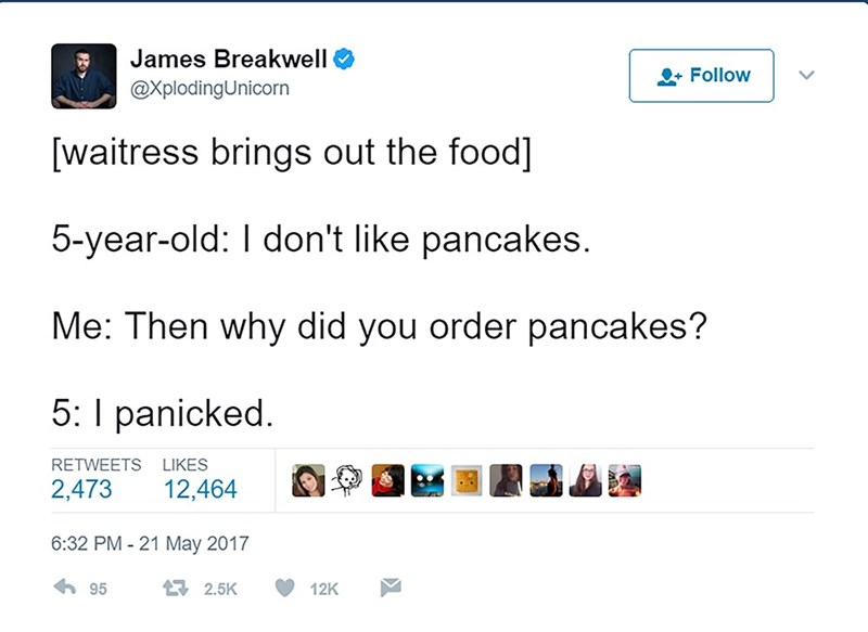 Text - James Breakwell Follow @XplodingUnicorn [waitress brings out the food] 5-year-old: I don't like pancakes Me: Then why did you order pancakes? 5: panicked RETWEETS LIKES 2,473 12,464 6:32 PM -21 May 2017 2.5K 95 12K
