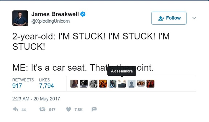 Text - James Breakwell Follow @XplodingUnicorn 2-year-old: I'M STUCK! I'M STUCK! I'M STUCK! ME: It's a car seat. That oint. Alessaundra LIKES RETWEETS 917 7,794 2:23 AM 20 May 2017 44 917 7.8K