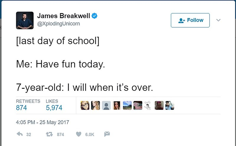 Text - James Breakwell Follow @XplodingUnicorn last day of school] Me: Have fun today. 7-year-old: I will when it's over. RETWEETS LIKES 5,974 874 4:05 PM -25 May 2017 32 874 6.0K