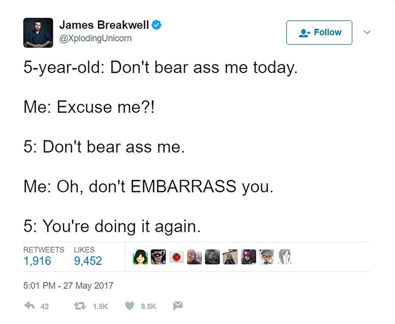 Text - James Breakwell Follow @XplodingUnicorn 5-year-old: Don't bear ass me today. Me: Excuse me?! 5: Don't bear ass me Me: Oh, don't EMBARRASS you 5: You're doing it again RETWEETS LIKES 1,916 9,452 5:01 PM 27 May 2017 42 1.9K 9.5K