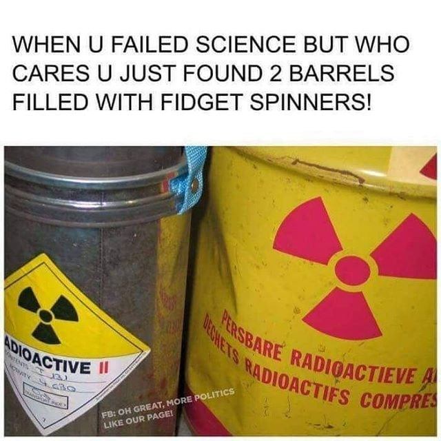 Funny meme about finding barrels of fidget spinners but they are actually barrels of radioactive waste.