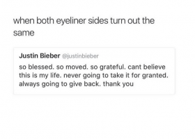 Text - when both eyeliner sides turn out the same Justin Bieber @justinbieber so blessed. so moved. so grateful. cant believe this is my life. never going to take it for granted. always going to give back. thank you