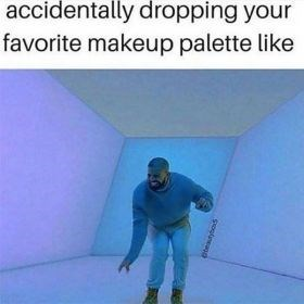 Text - accidentally dropping your favorite makeup palette like sopineaod