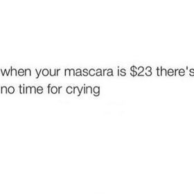 Text - when your mascara is $23 there'ss no time for crying