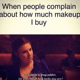 Text - When people complain about how much makeup I buy Ocould be a drug addict. Do you realize how lucky you are?
