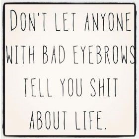 Text - DON'T LET ANYONE NITH BAD EYEBROWS TELL YOU SHIT ABOUT LIFE