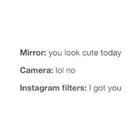 Text - Mirror: you look cute today Camera: lol no Instagram filters: I got you