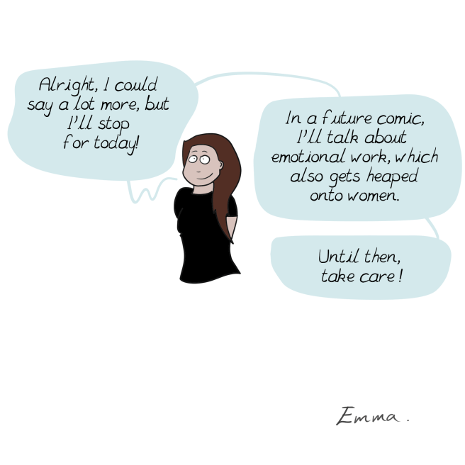 Cartoon - Alright, I could but say a lot more, Pll stop for today! In a future comic Pll talk about emotional work, which also gets heaped onto women. Until then, take care! Emma