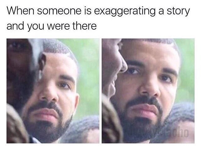 Funny meme using an image of Drake to describe when someone is exaggerating a story and you were there.