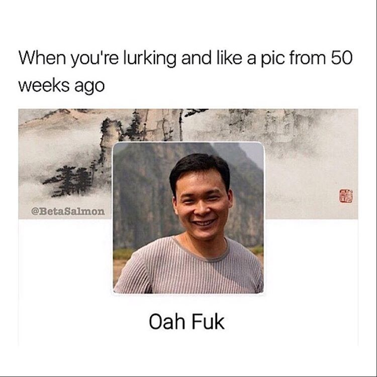 Funny meme about when you are lurking and you accidentally like a photo from 50 weeks ago - photo of a guy whose name is Oah Fuck.