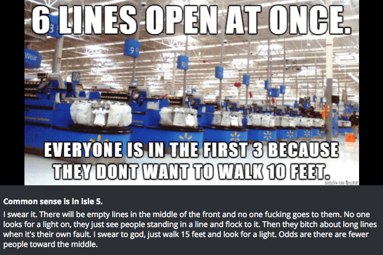 Product - 6INES OPEN AT ONCE Wear EVERYONE IS IN THE FIRST 3 BECAUSE THEY DONT WANT TO WALK 10 FEET Common sense is in isle 5. I swear it. There will be empty lines in the middle of the front and no one fucking goes to them. No one looks for a light on, they just see people standing in a line and flock to it. Then they bitch about long lines when it's their own fault. I swear to god, just walk 15 feet and look for a light. Odds are there are fewer people toward the middle.