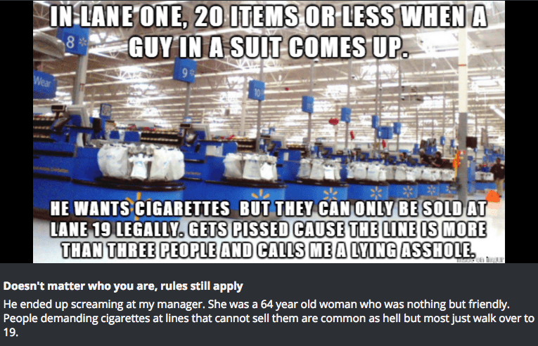 Product - IN:LANE ONE, 20ITEMS OR LESS WHEN A GUY IN A SUIT COMES UP 8 Wear HE WANTS CIGARETTES BUT THEY CAN ONLY BE SOLD AT LANE 19 LEGALLY. GETS PISSED CAUSE THE LINE IS MORE THAN THREE PEOPLE AND CALLS ME A LYING ASSHOLE Doesn't matter who you are, rules still apply He ended up screaming at my manager. She was a 64 year old woman who was nothing but friendly. People demanding cigarettes at lines that cannot sell them are common as hell but most just walk over to 19.