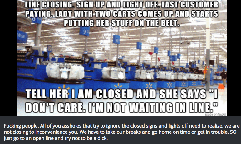 Product - LINE CLOSING. SIGN UP AND LIGHT OFF, LAST CUSTOMER PAYING. LADY WITH TWO CARTS COMES UP AND STARTS PUTTING HER STUFF ON THE BELT Wear TELL HER IAM CLOSED AND SHE SAYS O DON'T CARE, I'M NOT WAITING IN LINE Fucking people. All of you assholes that try to ignore the closed signs and lights off need to realize, we are not closing to inconvenience you. We have to take our breaks and go home on time or get in trouble. So just go to an open line and try not to be a dick.