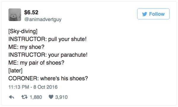Text - $6.52 @animadvertguy Follow Sky-diving] INSTRUCTOR: pull your shute! ME: my shoe? INSTRUCTOR: your parachute! ME: my pair of shoes? [later] CORONER: where's his shoes? 11:13 PM - 8 Oct 2016 t1,880 3,910
