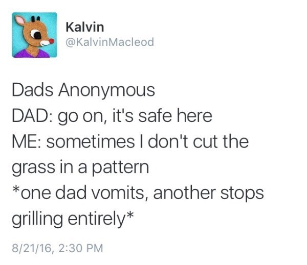 Text - Kalvin @KalvinMacleod Dads Anonymous DAD: go on, it's safe here ME: sometimesI don't cut the grass in a pattern *one dad vomits, another stops grilling entirely* 8/21/16, 2:30 PM