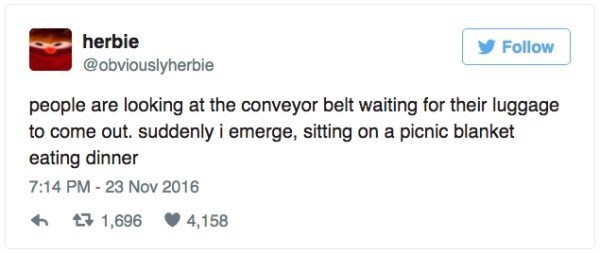 Text - herbie Follow @obviouslyherbie people are looking at the conveyor belt waiting for their luggage to come out. suddenly i emerge, sitting on a picnic blanket eating dinner 7:14 PM - 23 Nov 2016 t1,696 4,158