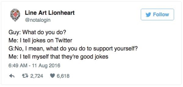 Text - Line Art Lionheart Follow @notalogin Guy: What do you do? Me: I tell jokes on Twitter G:No, I mean, what do you do to support yourself? Me: I tell myself that they're good jokes 6:49 AM-11 Aug 2016 2,724 6,618