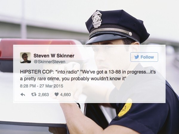"""Font - oper Steven W Skinner Follow @SkinnerSteven HIPSTER COP: *into radio """"We've got a 13-88 in progress...it's a pretty rare crime, you probably wouldn't know it"""" 8:28 PM - 27 Mar 2015 2,663 4,660"""
