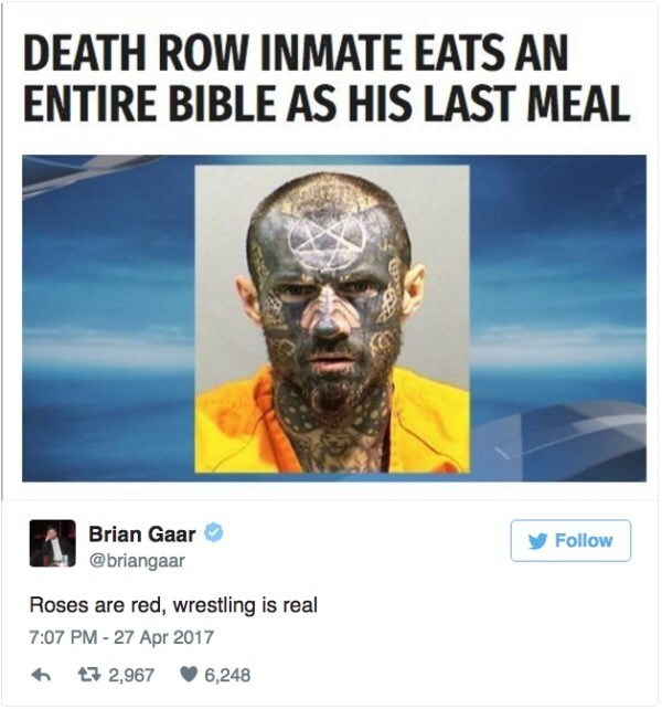 Text - DEATH ROW INMATE EATS AN ENTIRE BIBLE AS HIS LAST MEAL Brian Gaar Follow @briangaar Roses are red, wrestling is real 7:07 PM-27 Apr 2017 2,967 6,248
