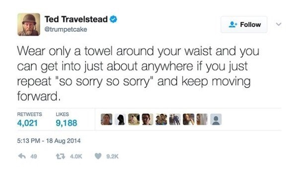 """Text - Ted Travelstead Follow @trumpetcake Wear only a towel around your waist and you can get into just about anywhere if you just repeat """"so sorry so sorry"""" and keep moving forward. RETWEETS LIKES 4,021 9,188 5:13 PM-18 Aug 2014 t 4.0K 49 9.2K"""
