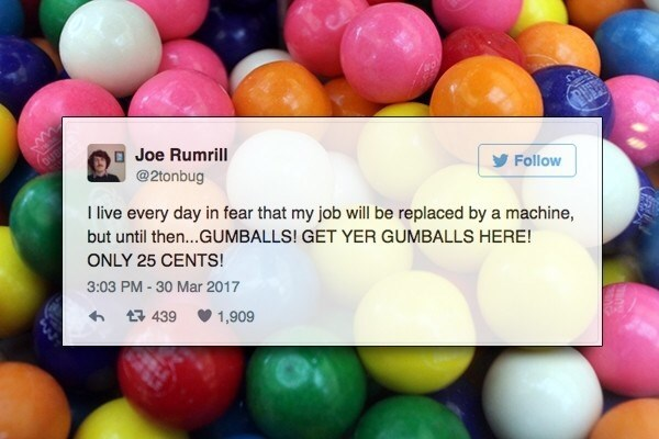 Colorfulness - CA Joe Rumrill @2tonbug Follow I live every day in fear that my job will be replaced by a machine, but until the...GUMBALLS! GET YER GUMBALLS HERE! ONLY 25 CENTS! 3:03 PM -30 Mar 2017 439 1,909