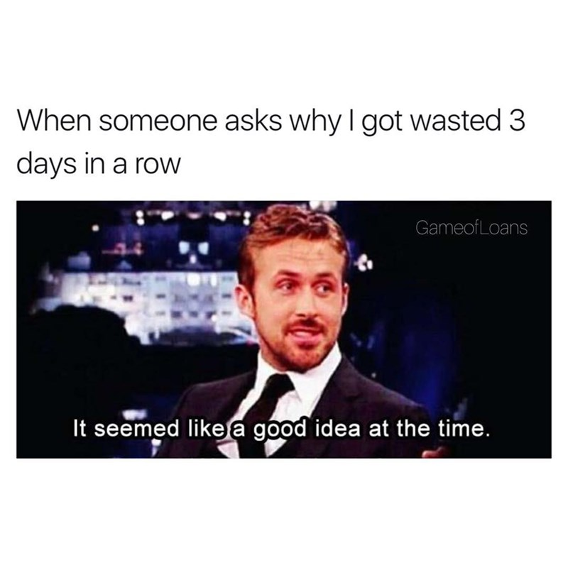 Tuesday Meme about getting drunk day after day with pic of Ryan Gosling saying it seemed like a good idea