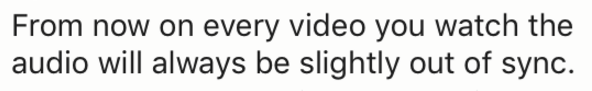 Text - From now on every video you watch the audio will always be slightly out of sync.
