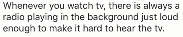 Text - Whenever you watch tv, there is always a radio playing in the background just loud enough to make it hard to hear the tv