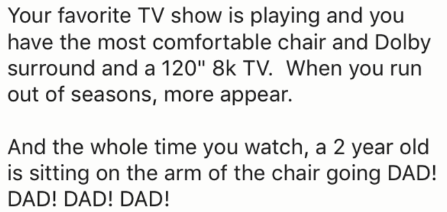 """Text - Your favorite TV show is playing and you have the most comfortable chair and Dolby surround and a 120"""" 8k TV. When you out of seasons, more appear. And the whole time you watch, a 2 year old is sitting on the arm of the chair going DAD! DAD! DAD! DAD!"""