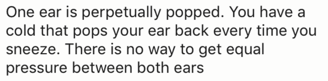 Text - One ear is perpetually popped. You have a cold that pops your ear back every time you sneeze. There is no way to get equal pressure between both ears