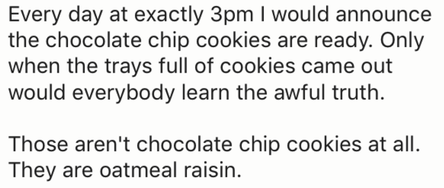 Text - Every day at exactly 3pm I would announce the chocolate chip cookies are ready. Only when the trays full of cookies came out would everybody learn the awful truth Those aren't chocolate chip cookies at all They are oatmeal raisin