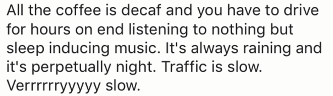 Text - All the coffee is decaf and you have to drive for hours on end listening to nothing but sleep inducing music. It's always raining and it's perpetually night. Traffic is slow Verrrrryyyyy slow.