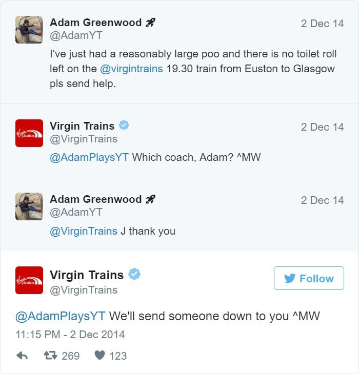 Text - Adam Greenwood @AdamYT 2 Dec 14 I've just had a reasonably large po0 and there is no toilet roll left on the @virgintrains 19.30 train from Euston to Glasgow pls send help Virgin Trains @Virgin Trains 2 Dec 14 @AdamPlaysYT Which coach, Adam? ^MW Adam Greenwood @AdamYT 2 Dec 14 @VirginTrains J thank you Virgin Trains @Virgin Trains Follow train @AdamPlaysYT We'll send someone down to you ^MW 11:15 PM - 2 Dec 2014 269 123