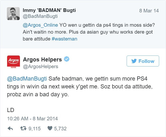 Text - Immy 'BADMAN' Bugti @BadManBugti 8 Mar 14 STRNGHT OI TA @Argos_Online YO wen u gettin da ps4 tings in moss side? Ain't waitin no more. Plus da asian guy whu works dere got bare attitude #wasteman Argos Argos Helpers @ArgosHelpers Follow HELPUS @BadManBugti Safe badman, we gettin sum more PS4 tings in wivin da next week y'get me. Soz bout da attitude, probz avin a bad day yo. LD 10:26 AM - 8 Mar 2014 t9,115 5,732