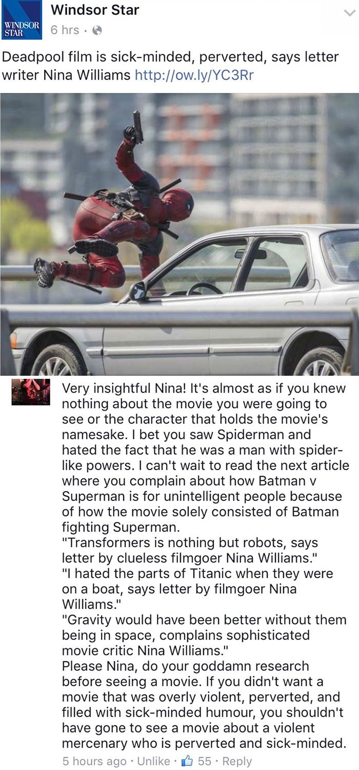 Motor vehicle - Windsor Star WINDSOR 6 hrs STAR Deadpool film is sick-minded, perverted, says letter writer Nina Williams http://ow.ly/YC3Rr Very insightful Nina! It's almost as if you knew nothing about the movie you were going to see or the character that holds the movie's namesake. I bet you saw Spiderman and hated the fact that he was a man with spider- like powers. I can't wait to read the next article where you complain about how Batman v Superman is for unintelligent people because of how