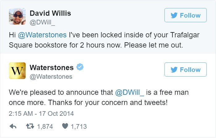 Text - David Willis Follow @DWill Hi @Waterstones I've been locked inside of your Trafalgar Square bookstore for 2 hours now. Please let me out Waterstones W @Waterstones Follow We're pleased to announce that @DWill_is a free man once more. Thanks for your concern and tweets! 2:15 AM - 17 Oct 2014 t1,874 1,713