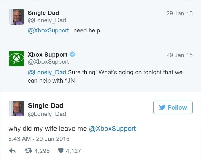 Text - Single Dad @Lonely_Dad 29 Jan 15 @XboxSupport i need help Xbox Support @XboxSupport 29 Jan 15 @Lonely_Dad Sure thing! What's going on tonight that we can help with AJN Single Dad @Lonely_Dad Follow why did my wife leave me @XboxSupport 6:43 AM - 29 Jan 2015 4,295 4,127
