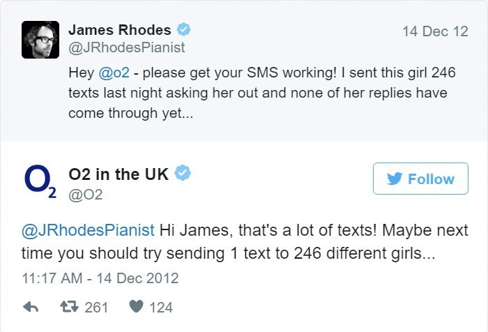 Text - James Rhodes 14 Dec 12 @JRhodesPianist Hey @o2 - please get your SMS working! I sent this girl 246 texts last night asking her out and none of her replies have come through yet... 02 in the UK Follow 2 @O2 @JRhodesPianist Hi James, that's a lot of texts! Maybe next time you should try sending 1 text to 246 different girls... 11:17 AM 14 Dec 2012 261 124