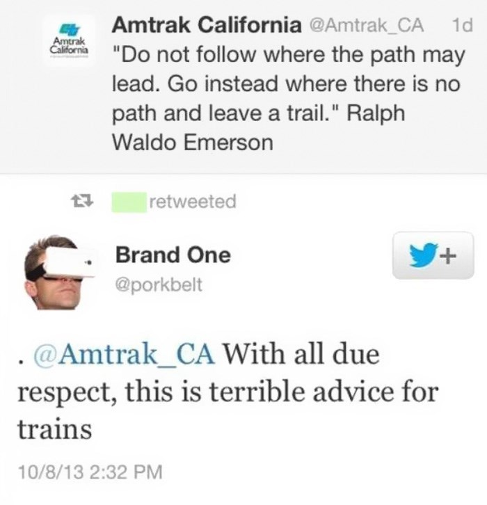 "Text - Amtrak California @Amtrak CA ""Do not follow where the path may 1d Amtrak California lead. Go instead where there is no path and leave a trail."" Ralph Waldo Emerson retweeted + Brand One @porkbelt . @Amtrak_CA With all due respect, this is terrible advice for trains 10/8/13 2:32 PM"