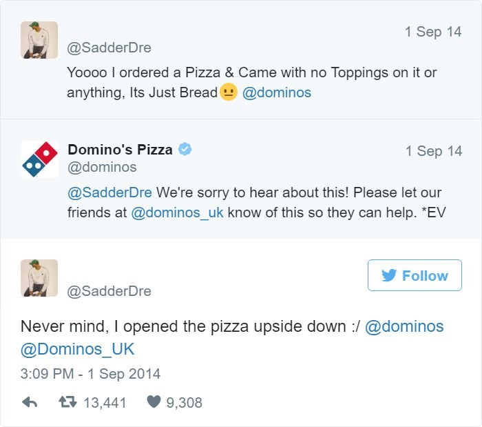 "Text - 1 Sep 14 @SadderDre Yoooo I ordered a Pizza & Came with no Toppings on it or anything, Its Just Bread @dominos Domino's Pizza 1 Sep 14 @dominos @SadderDre We're sorry to hear about this! Please let our friends at @dominos_uk know of this so they can help. ""EV Follow @SadderDre Never mind, I opened the pizza upside down :/@dominos @Dominos_UK 3:09 PM-1 Sep 2014 13,441 9,308"