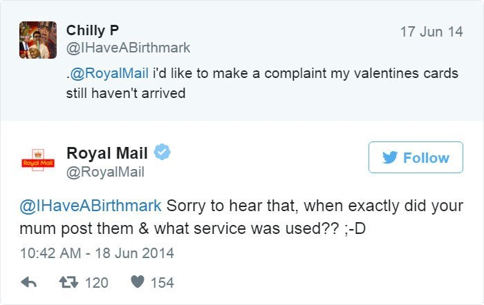Text - Chilly P @IHaveABirthmark 17 Jun 14 @RoyalMail i'd like to make a complaint my valentines cards still haven't arrived Royal Mail @RoyalMail Follow Royal Mail @IHaveABirthmark Sorry to hear that, when exactly did your mum post them & what service was used?? -D 10:42 AM 18 Jun 2014 17 120 154