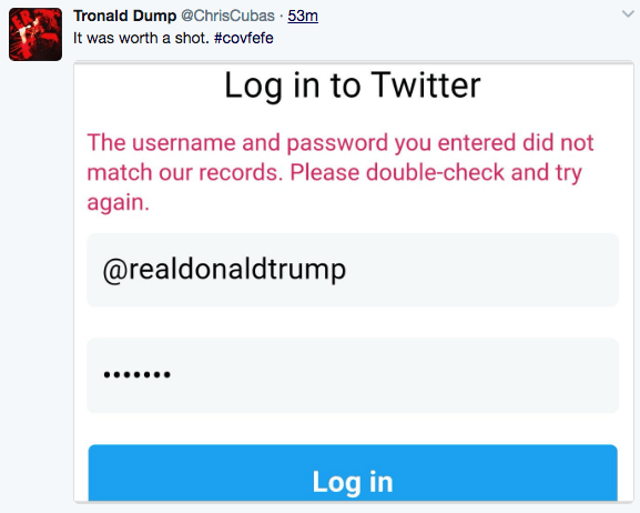 Text - Tronald Dump @ChrisCubas 53m It was worth a shot. #covfefe Log in to Twitter The username and password you entered did not match our records. Please double-check and try again. @realdonaldtrump Log in