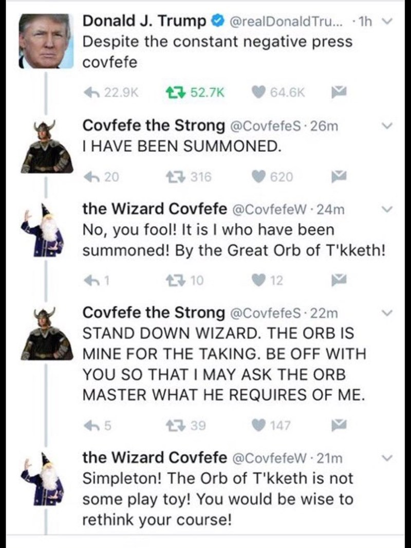 Text - Donald J. Trump Despite the constant negative press @realDonaldTru.. 1h covfefe t52.7K 22.9K 64.6K Covfefe the Strong @CovfefeS 26m I HAVE BEEN SUMMONED. 316 20 620 the Wizard Covfefe @CovfefeW 24m No, you fool! It is I who have been summoned! By the Great Orb of T'kketh! 10 1 12 Covfefe the Strong @Covfefes 22m STAND DOWN WIZARD. THE ORB IS MINE FOR THE TAKING. BE OFF WITH YOU SO THAT I MAY ASK THE ORB MASTER WHAT HE REQUIRES OF ME 39 5 147 the Wizard Covfefe @CovfefeW 21m Simpleton! The