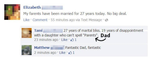 """Text - Elizabeth My farents have been married for 27 years today. No big deal. Like Comment 55 minutes ago via Text Message c Tami with a daughter who can't spell """"Parents"""". Dad 23 minutes ago Like 1 27 years of marital bliss. 19 years of disappointment Matthew 2 minutes ago Like 1 Fantastic Dad, fantastic"""