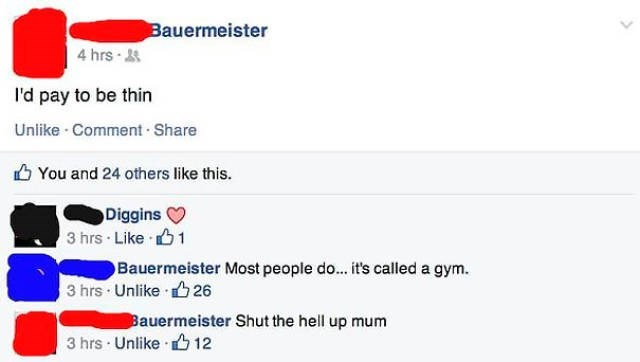 Text - Bauermeister 4 hrs I'd pay to be thin Unlike Comment Share You and 24 others like this. Diggins 3 hrs Like 1 Bauermeister Most people do... it's called a gym. 3 hrs Unlike 26 Bauermeister Shut the hell up mum 3 hrs Unlike 12